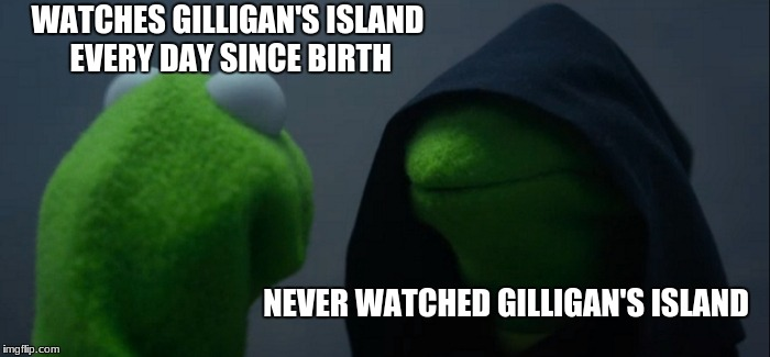 Which side is really the dark side? | WATCHES GILLIGAN'S ISLAND EVERY DAY SINCE BIRTH NEVER WATCHED GILLIGAN'S ISLAND | image tagged in memes,evil kermit,thebest,toodank4yall | made w/ Imgflip meme maker