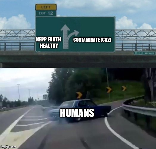 Left Exit 12 Off Ramp Meme | CONTAMINATE (CO2) HUMANS KEPP EARTH HEALTHY | image tagged in memes,left exit 12 off ramp | made w/ Imgflip meme maker
