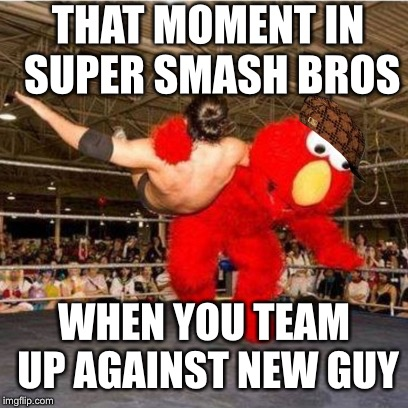 Elmo wrestling | THAT MOMENT IN SUPER SMASH BROS WHEN YOU TEAM UP AGAINST NEW GUY | image tagged in elmo wrestling,scumbag | made w/ Imgflip meme maker