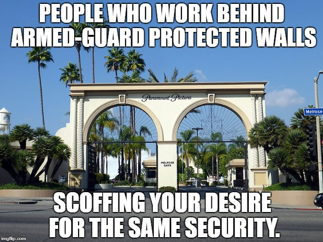 Hollywood Elites Hide Behind Walls and Guns | PEOPLE WHO WORK BEHIND ARMED-GUARD PROTECTED WALLS SCOFFING YOUR DESIRE FOR THE SAME SECURITY. | image tagged in hollywood studio gate,gun control,hollywood,hollywood liberals,walls | made w/ Imgflip meme maker