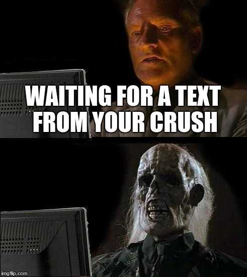 Ill Just Wait Here Meme | WAITING FOR A TEXT FROM YOUR CRUSH | image tagged in memes,ill just wait here | made w/ Imgflip meme maker