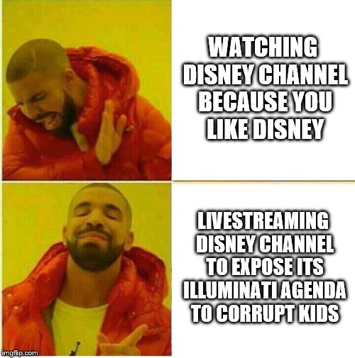 Drake Hotline approves | WATCHING DISNEY CHANNEL BECAUSE YOU LIKE DISNEY LIVESTREAMING DISNEY CHANNEL TO EXPOSE ITS ILLUMINATI AGENDA TO CORRUPT KIDS | image tagged in drake hotline approves | made w/ Imgflip meme maker