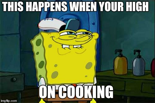 Dont You Squidward Meme | THIS HAPPENS WHEN YOUR HIGH ON COOKING | image tagged in memes,dont you squidward | made w/ Imgflip meme maker