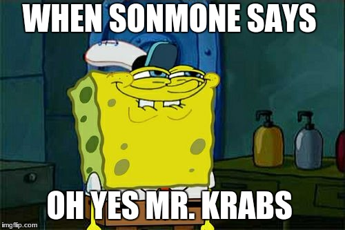 Dont You Squidward Meme | WHEN SONMONE SAYS OH YES MR. KRABS | image tagged in memes,dont you squidward | made w/ Imgflip meme maker