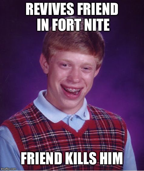 Bad Luck Brian Meme | REVIVES FRIEND IN FORT NITE FRIEND KILLS HIM | image tagged in memes,bad luck brian | made w/ Imgflip meme maker