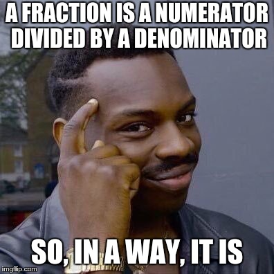 thinking black guy | A FRACTION IS A NUMERATOR DIVIDED BY A DENOMINATOR SO, IN A WAY, IT IS | image tagged in thinking black guy | made w/ Imgflip meme maker