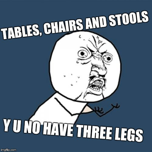Y U No Meme | TABLES, CHAIRS AND STOOLS Y U NO HAVE THREE LEGS | image tagged in memes,y u no | made w/ Imgflip meme maker