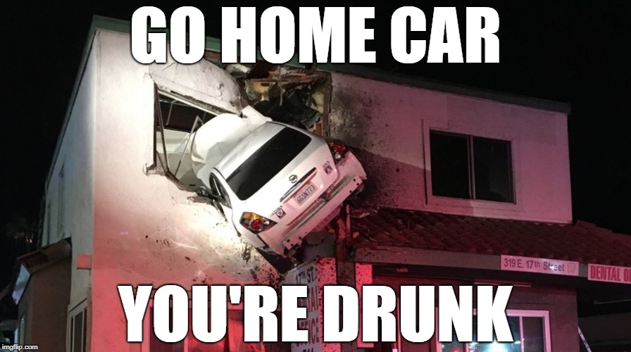 go home car you're drunk | GO HOME CAR YOU'RE DRUNK | image tagged in car crash,memes | made w/ Imgflip meme maker