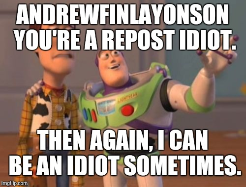 Insult each other week March 11-17. ;) | ANDREWFINLAYONSON YOU'RE A REPOST IDIOT. THEN AGAIN, I CAN BE AN IDIOT SOMETIMES. | image tagged in memes,x,x x everywhere | made w/ Imgflip meme maker