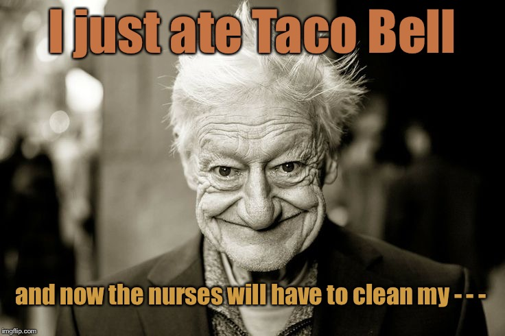 When old people smile | I just ate Taco Bell and now the nurses will have to clean my - - - | image tagged in we shall never know all the good that a simple smile can do,memes,taco bell,nurse,clean up | made w/ Imgflip meme maker