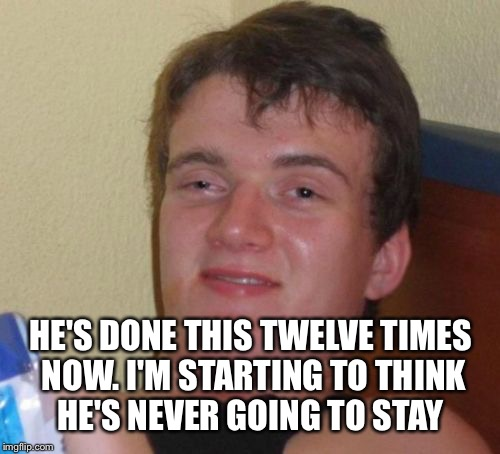 10 Guy Meme | HE'S DONE THIS TWELVE TIMES NOW. I'M STARTING TO THINK HE'S NEVER GOING TO STAY | image tagged in memes,10 guy | made w/ Imgflip meme maker