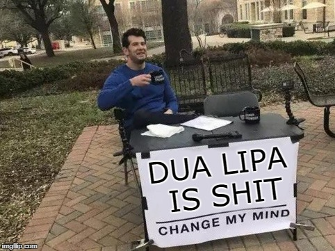 Seriously, I'm waiting for someone to tell me why to give a solitary fuck about her | DUA LIPA IS SHIT | image tagged in change my mind,funny memes,unpopular opinion | made w/ Imgflip meme maker