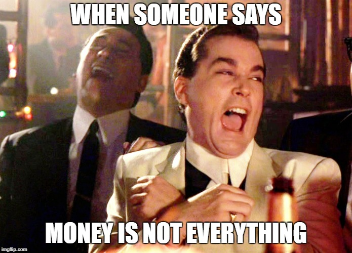 Good Fellas Hilarious Meme | WHEN SOMEONE SAYS MONEY IS NOT EVERYTHING | image tagged in memes,good fellas hilarious | made w/ Imgflip meme maker