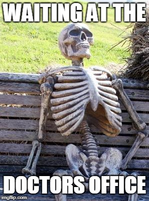 Waiting Skeleton Meme | WAITING AT THE DOCTORS OFFICE | image tagged in memes,waiting skeleton | made w/ Imgflip meme maker