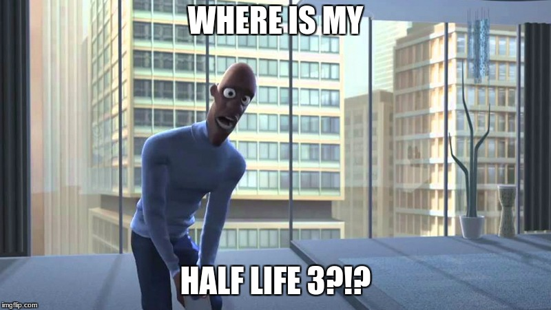 Another HL3 meme | WHERE IS MY HALF LIFE 3?!? | image tagged in half life 3 | made w/ Imgflip meme maker