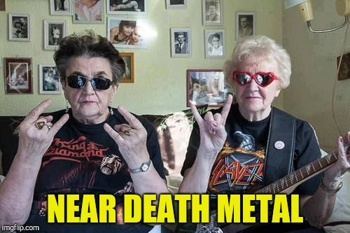 Metal Mania Week (March 9-16) A PowerMetalhead & DoctorDoomsday180 event | NEAR DEATH METAL | image tagged in metal gran,death metal,metal mania week,powermetalhead,grandma,memes | made w/ Imgflip meme maker