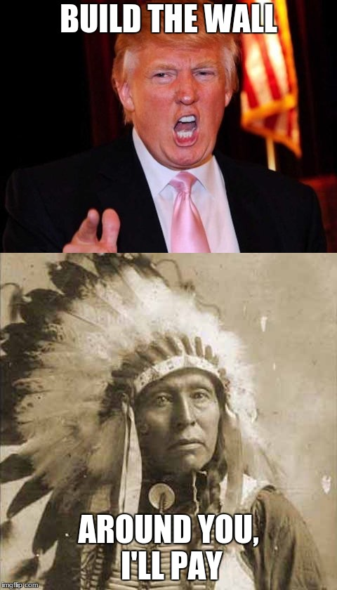 Donald Trump and Native American | BUILD THE WALL AROUND YOU, I'LL PAY | image tagged in donald trump and native american | made w/ Imgflip meme maker