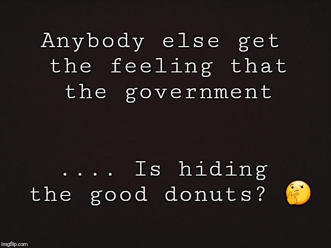 Blank Template | Anybody else get the feeling that the government .... Is hiding the good donuts?  | image tagged in blank template | made w/ Imgflip meme maker