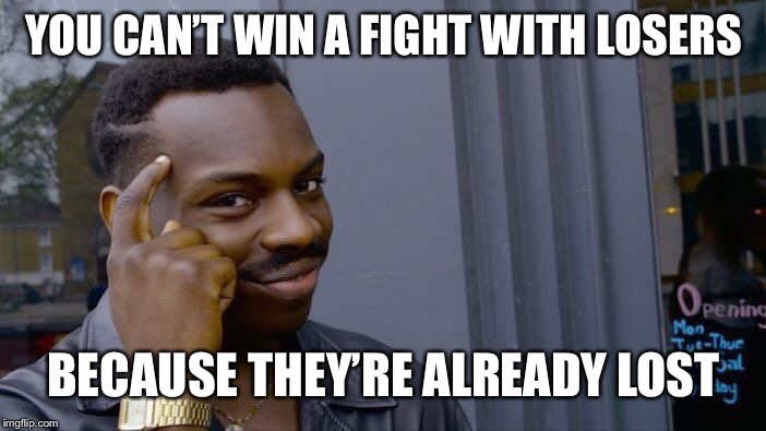 Roll Safe Think About It Meme | YOU CAN'T WIN A FIGHT WITH LOSERS BECAUSE THEY'RE ALREADY LOST | image tagged in memes,roll safe think about it | made w/ Imgflip meme maker