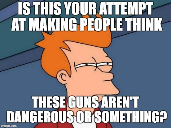 Futurama Fry Meme | IS THIS YOUR ATTEMPT AT MAKING PEOPLE THINK THESE GUNS AREN'T DANGEROUS OR SOMETHING? | image tagged in memes,futurama fry | made w/ Imgflip meme maker