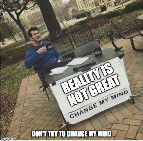 Whosoever agrees with me shall receive an upvote or comment.  | REALITY IS NOT GREAT DON'T TRY TO CHANGE MY MIND | image tagged in change my mind,reality | made w/ Imgflip meme maker