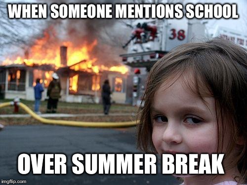 Disaster Girl Meme | WHEN SOMEONE MENTIONS SCHOOL OVER SUMMER BREAK | image tagged in memes,disaster girl | made w/ Imgflip meme maker