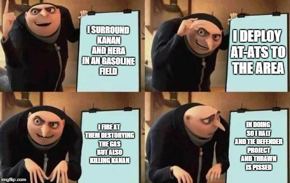 Gru's Plan | I SURROUND KANAN AND HERA IN AN GASOLINE FIELD I DEPLOY AT-ATS TO THE AREA I FIRE AT THEM DESTORYING THE GAS BUT ALSO KILLING KANAN IN DOING | image tagged in gru's plan | made w/ Imgflip meme maker