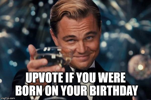 Leonardo Dicaprio Cheers Meme | UPVOTE IF YOU WERE BORN ON YOUR BIRTHDAY | image tagged in memes,leonardo dicaprio cheers | made w/ Imgflip meme maker