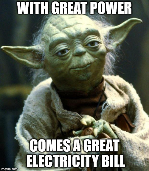 Star Wars Yoda Meme | WITH GREAT POWER COMES A GREAT ELECTRICITY BILL | image tagged in memes,star wars yoda | made w/ Imgflip meme maker