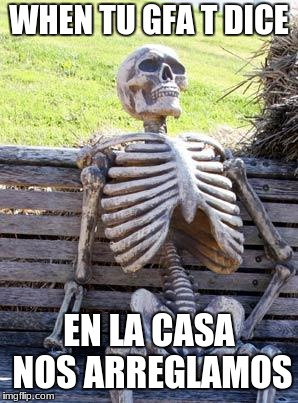 Waiting Skeleton Meme | WHEN TU GFA T DICE EN LA CASA NOS ARREGLAMOS | image tagged in memes,waiting skeleton | made w/ Imgflip meme maker