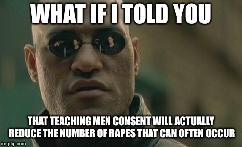 Matrix Morpheus Meme | WHAT IF I TOLD YOU THAT TEACHING MEN CONSENT WILL ACTUALLY REDUCE THE NUMBER OF **PES THAT CAN OFTEN OCCUR | image tagged in memes,matrix morpheus | made w/ Imgflip meme maker