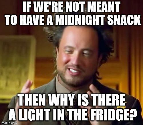 Ancient Aliens Meme | IF WE'RE NOT MEANT TO HAVE A MIDNIGHT SNACK THEN WHY IS THERE A LIGHT IN THE FRIDGE? | image tagged in memes,ancient aliens | made w/ Imgflip meme maker