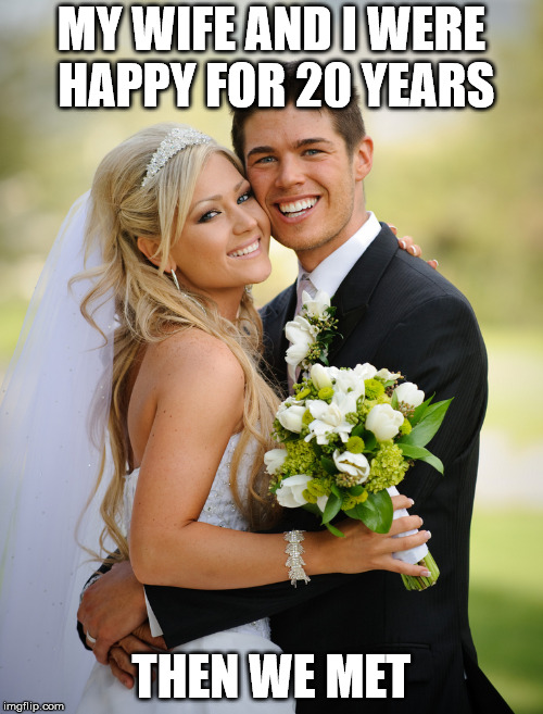 MY WIFE AND I WERE HAPPY FOR 20 YEARS THEN WE MET | image tagged in married couple | made w/ Imgflip meme maker