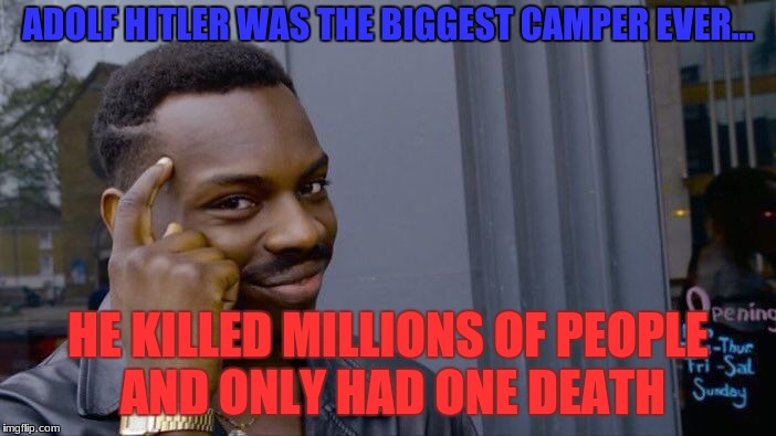 Roll Safe Think About It Meme | ADOLF HITLER WAS THE BIGGEST CAMPER EVER... HE KILLED MILLIONS OF PEOPLE AND ONLY HAD ONE DEATH | image tagged in memes,roll safe think about it | made w/ Imgflip meme maker