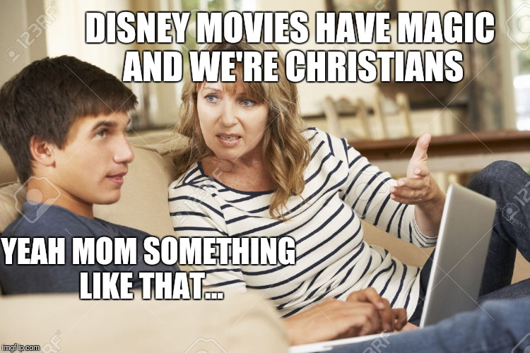 DISNEY MOVIES HAVE MAGIC AND WE'RE CHRISTIANS YEAH MOM SOMETHING LIKE THAT... | made w/ Imgflip meme maker