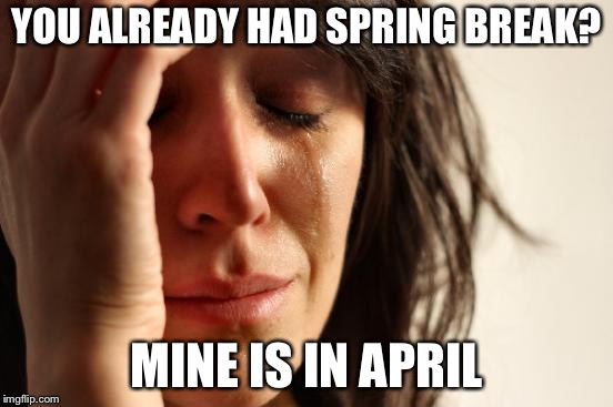 First World Problems Meme | YOU ALREADY HAD SPRING BREAK? MINE IS IN APRIL | image tagged in memes,first world problems | made w/ Imgflip meme maker