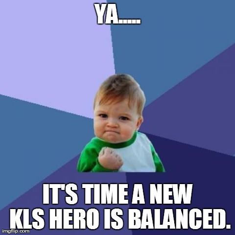 Success Kid Meme | YA..... IT'S TIME A NEW KLS HERO IS BALANCED. | image tagged in memes,success kid | made w/ Imgflip meme maker