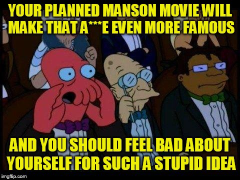 You Should Feel Bad Zoidberg | YOUR PLANNED MANSON MOVIE WILL MAKE THAT A***E EVEN MORE FAMOUS AND YOU SHOULD FEEL BAD ABOUT YOURSELF FOR SUCH A STUPID IDEA | image tagged in memes,you should feel bad zoidberg,quentin tarantino,charles manson | made w/ Imgflip meme maker