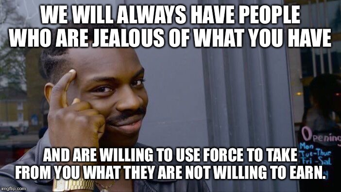 Roll Safe Think About It Meme | WE WILL ALWAYS HAVE PEOPLE WHO ARE JEALOUS OF WHAT YOU HAVE AND ARE WILLING TO USE FORCE TO TAKE FROM YOU WHAT THEY ARE NOT WILLING TO EARN. | image tagged in memes,roll safe think about it | made w/ Imgflip meme maker