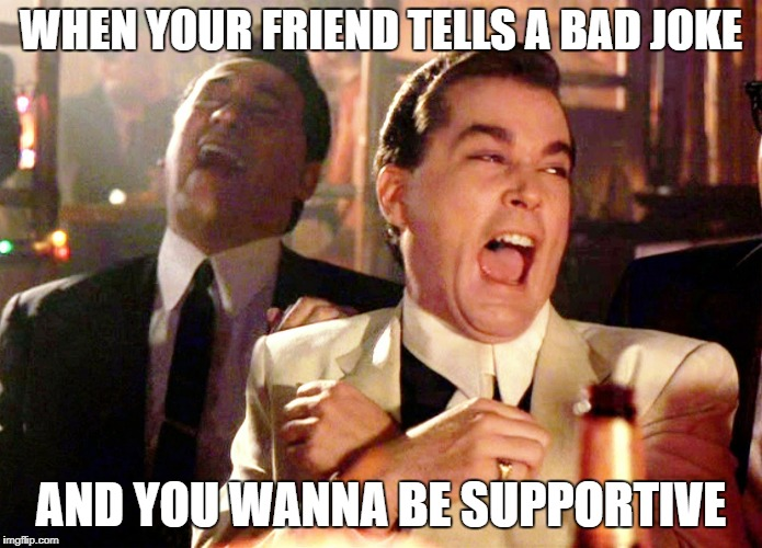 Good Fellas Hilarious Meme | WHEN YOUR FRIEND TELLS A BAD JOKE AND YOU WANNA BE SUPPORTIVE | image tagged in memes,good fellas hilarious | made w/ Imgflip meme maker