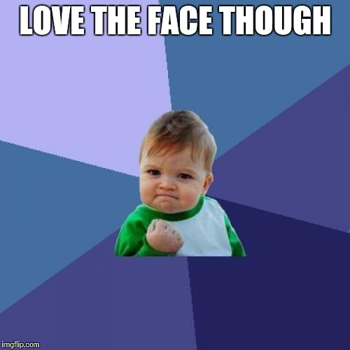 Success Kid Meme | LOVE THE FACE THOUGH | image tagged in memes,success kid | made w/ Imgflip meme maker