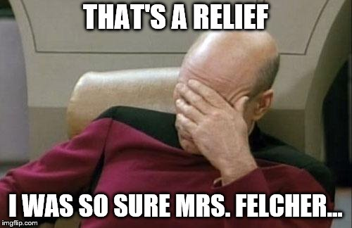 Captain Picard Facepalm Meme | THAT'S A RELIEF I WAS SO SURE MRS. FELCHER... | image tagged in memes,captain picard facepalm | made w/ Imgflip meme maker