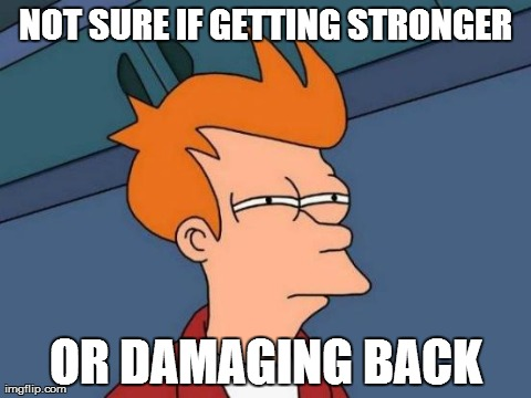 Futurama Fry Meme | NOT SURE IF GETTING STRONGER OR DAMAGING BACK | image tagged in memes,futurama fry,AdviceAnimals | made w/ Imgflip meme maker