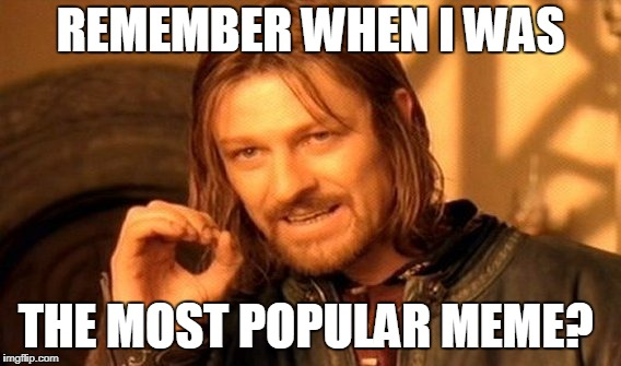 So far away | REMEMBER WHEN I WAS THE MOST POPULAR MEME? | image tagged in memes,one does not simply,imgflip,popular memes | made w/ Imgflip meme maker