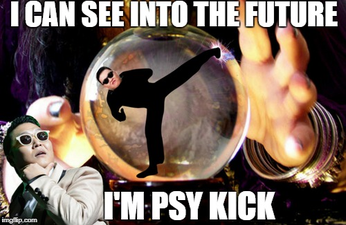 I predict 100 upvotes for this meme  | I CAN SEE INTO THE FUTURE I'M PSY KICK | image tagged in psy week,psy,prediction,upvotes,memes,funny | made w/ Imgflip meme maker