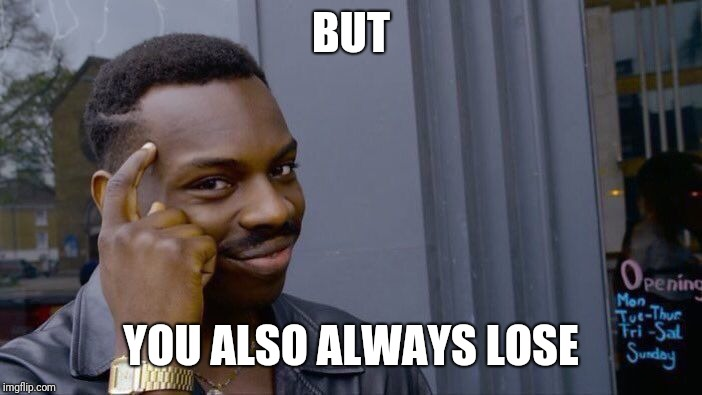 Roll Safe Think About It Meme | BUT YOU ALSO ALWAYS LOSE | image tagged in memes,roll safe think about it | made w/ Imgflip meme maker