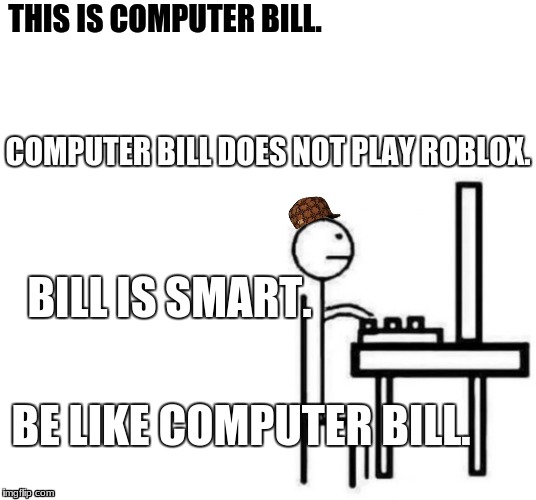 Be like bill computer | THIS IS COMPUTER BILL. COMPUTER BILL DOES NOT PLAY ROBLOX. BILL IS SMART. BE LIKE COMPUTER BILL. | image tagged in be like bill computer,scumbag | made w/ Imgflip meme maker