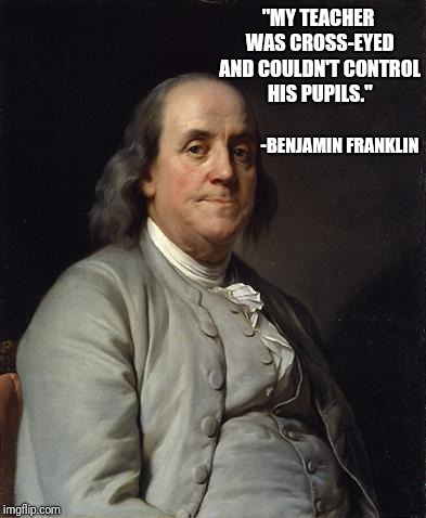 "Ben Franklin 2 | ""MY TEACHER WAS CROSS-EYED AND COULDN'T CONTROL HIS PUPILS."" -BENJAMIN FRANKLIN 