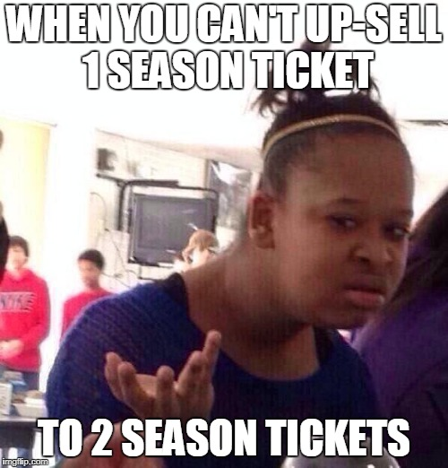 Black Girl Wat Meme | WHEN YOU CAN'T UP-SELL 1 SEASON TICKET TO 2 SEASON TICKETS | image tagged in memes,black girl wat | made w/ Imgflip meme maker