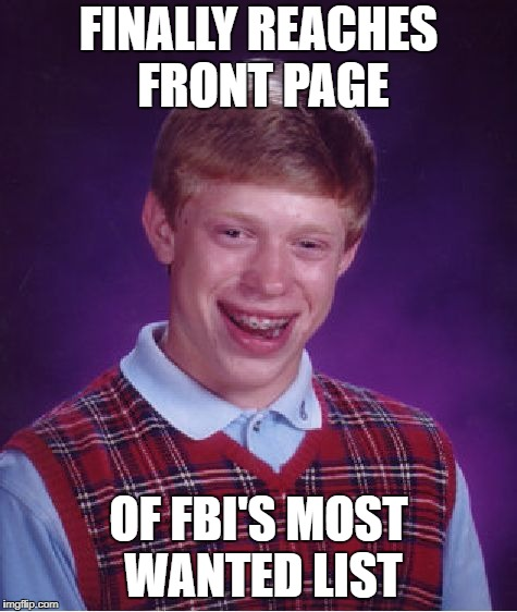 Before hitting the front page, ask yourself: Which front page?! | FINALLY REACHES FRONT PAGE OF FBI'S MOST WANTED LIST | image tagged in memes,bad luck brian | made w/ Imgflip meme maker